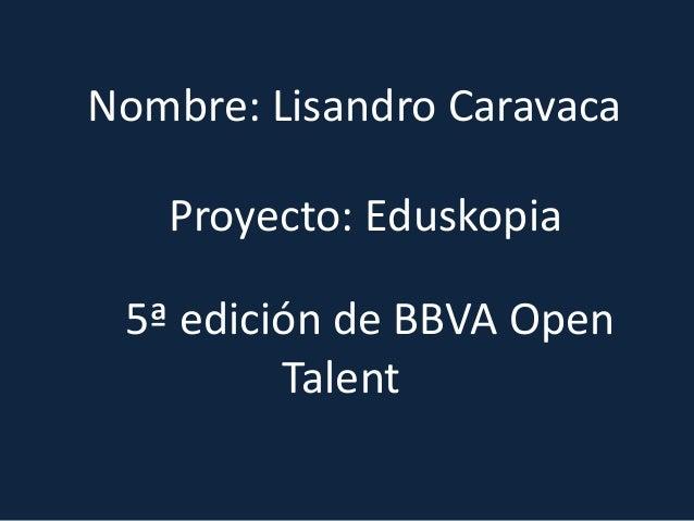 Proyecto: EduskopiaNombre: Lisandro Caravaca5ª edición de BBVA OpenTalent