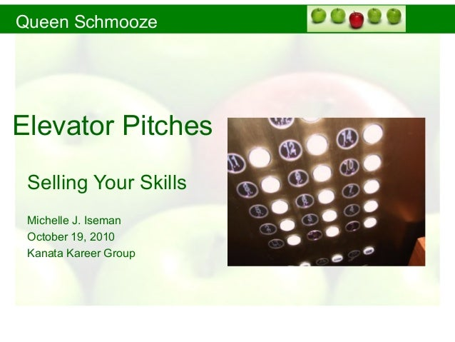 Queen Schmooze Elevator Pitches Selling Your Skills Michelle J. Iseman October 19, 2010 Kanata Kareer Group