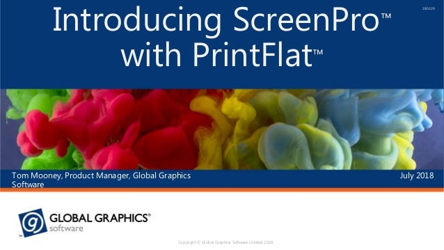 July 2018Tom Mooney, Product Manager, Global Graphics Software Introducing ScreenPro™ with PrintFlat™ 180329 Copyright © G...
