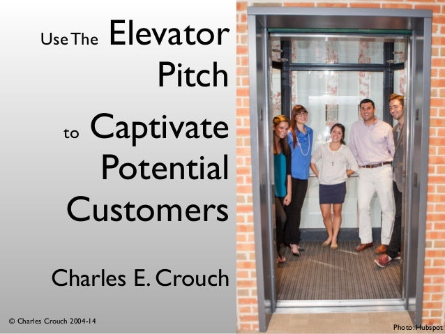 Use The Elevator  Pitch  Charles E. Crouch  © Charles Crouch 2004-14  Photo: Hubspot  to Captivate  Potential  Customers