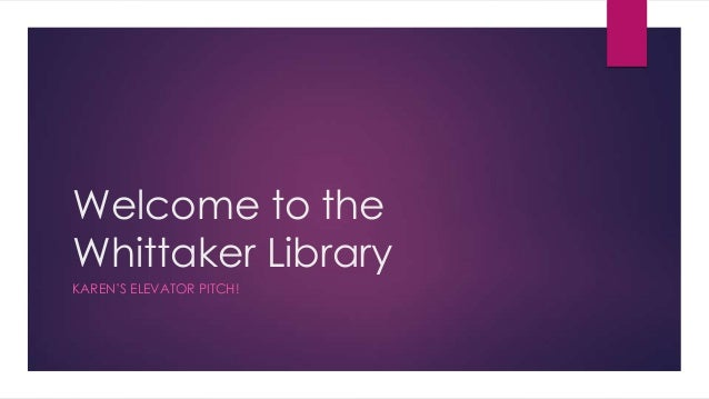 Welcome to the Whittaker Library KAREN'S ELEVATOR PITCH!