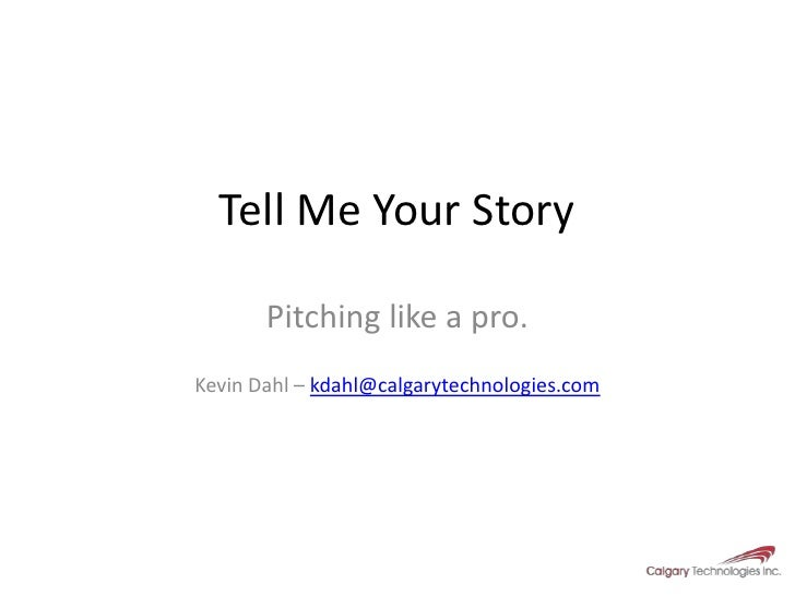 Tell Me Your Story<br />Pitching like a pro.<br />Kevin Dahl – kdahl@calgarytechnologies.com<br />