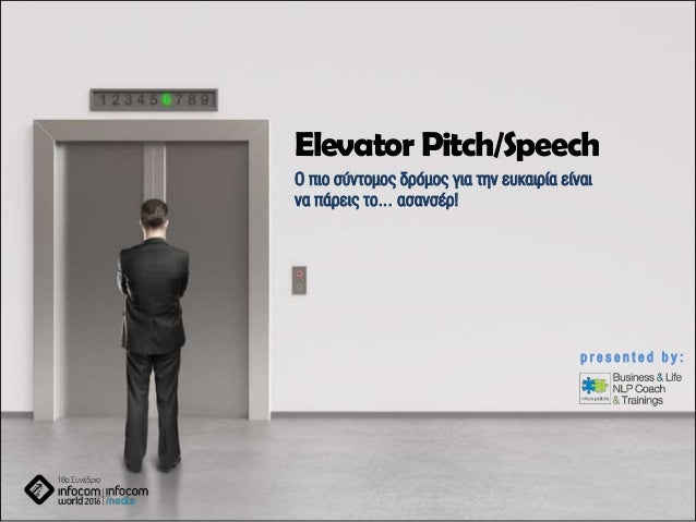 Elevator Pitch/Speech Ο πιο σύντομος δρόμος για την ευκαιρία είναι να πάρεις το… ασανσέρ! p r e s e n t e d b y :