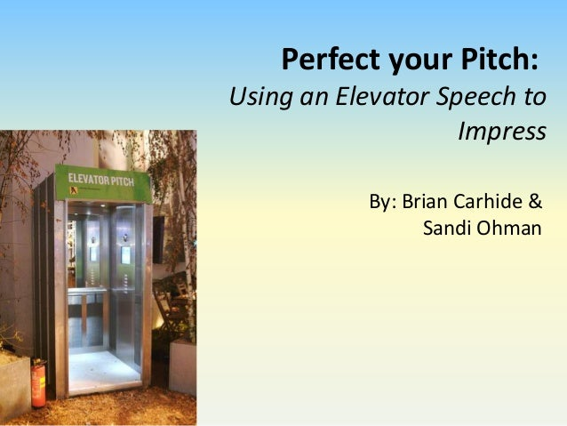 Perfect your Pitch: Using an Elevator Speech to Impress By: Brian Carhide & Sandi Ohman