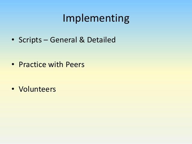 Implementing • Scripts – General & Detailed • Practice with Peers • Volunteers
