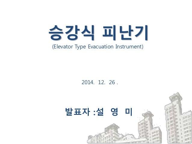 2014. 12. 26 . 발표자 :설 영 미 승강식 피난기 (Elevator Type Evacuation Instrument)