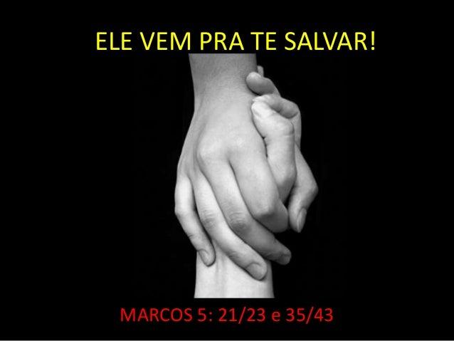 ELE VEM PRA TE SALVAR! MARCOS 5: 21/23 e 35/43