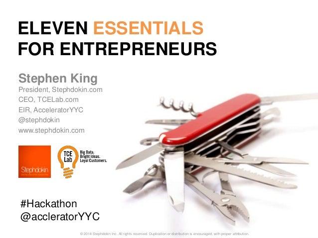 ELEVEN ESSENTIALS FOR ENTREPRENEURS Stephen King President, Stephdokin.com CEO, TCELab.com EIR, AcceleratorYYC @stephdokin...