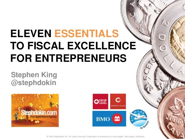 ELEVEN ESSENTIALS  TO FISCAL EXCELLENCE  FOR ENTREPRENEURS  Stephen King  @stephdokin  © 2014 Stephdokin Inc. All rights r...