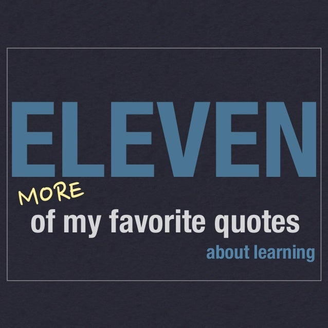 ELEVEN ORE M  of my favorite quotes about learning