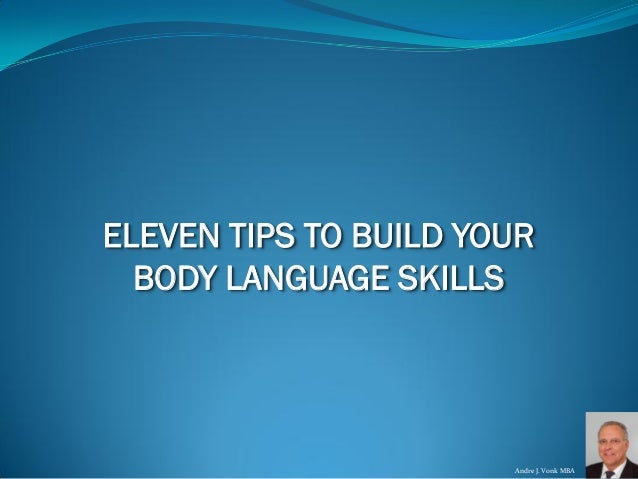 Andre J. VonkMBA  ELEVEN TIPS TO BUILD YOUR  BODY LANGUAGE SKILLS