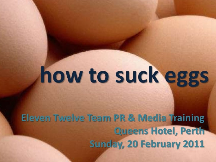 how to suck eggs<br />Eleven Twelve Team PR & Media Training<br />Queens Hotel, Perth<br />Sunday, 20 February 2011<br />