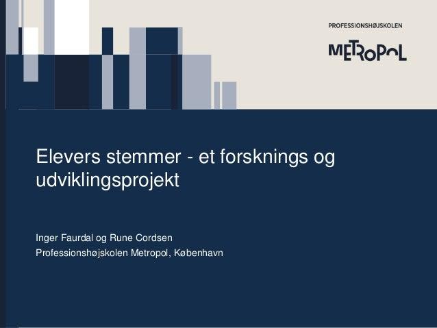 Elevers stemmer - et forsknings og udviklingsprojekt Inger Faurdal og Rune Cordsen Professionshøjskolen Metropol, København