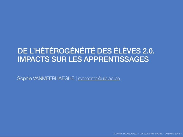 DE L'HÉTÉROGÉNÉITÉ DES ÉLÈVES 2.0. IMPACTS SUR LES APPRENTISSAGES Sophie VANMEERHAEGHE | svmeerha@ulb.ac.be JOURNÉE PÉDAGO...