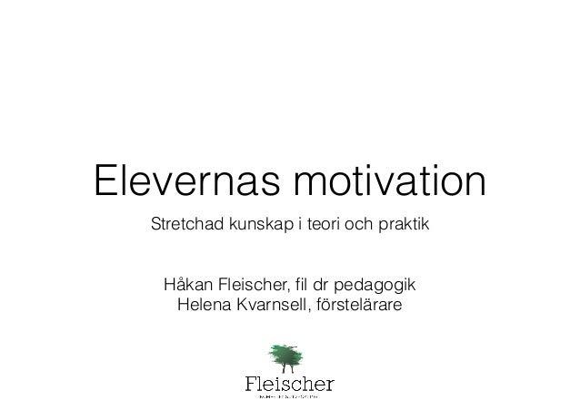 Elevernas motivation  Stretchad kunskap i teori och praktik  !  !  Håkan Fleischer, fil dr pedagogik  Helena Kvarnsell, fö...