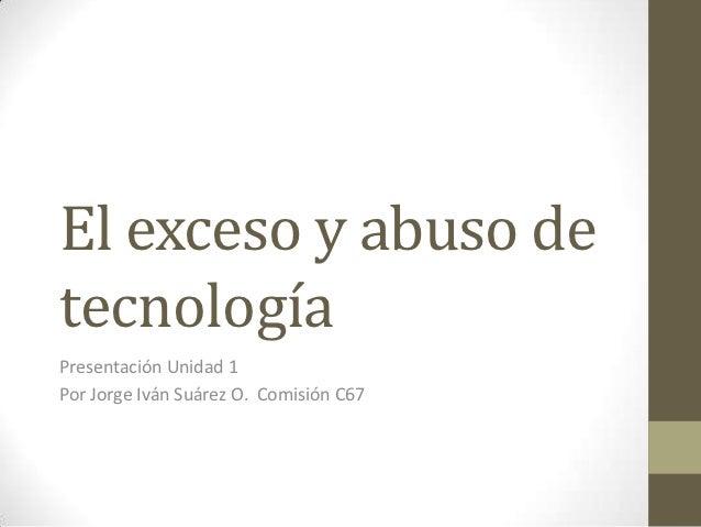 El exceso y abuso detecnologíaPresentación Unidad 1Por Jorge Iván Suárez O. Comisión C67