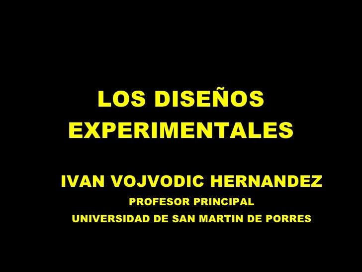LOS DISEÑOS EXPERIMENTALES IVAN VOJVODIC HERNANDEZ PROFESOR PRINCIPAL UNIVERSIDAD DE SAN MARTIN DE PORRES