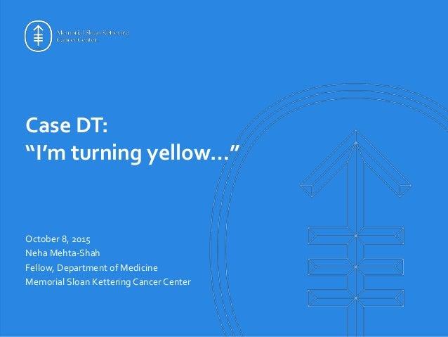 "Case DT: ""I'm turning yellow…"" October 8, 2015 Neha Mehta-Shah Fellow, Department of Medicine Memorial Sloan Kettering Can..."