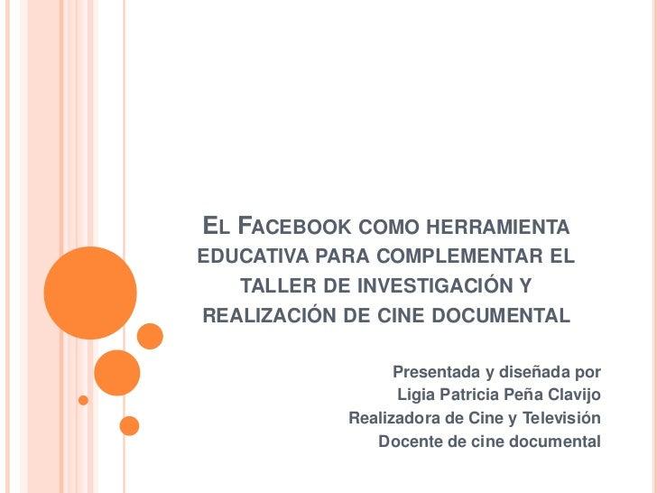 EL FACEBOOK COMO HERRAMIENTAEDUCATIVA PARA COMPLEMENTAR EL   TALLER DE INVESTIGACIÓN YREALIZACIÓN DE CINE DOCUMENTAL      ...