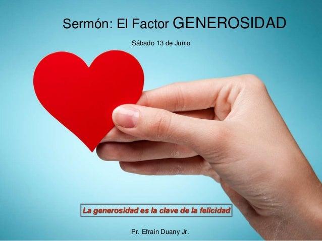 Sermón: El Factor GENEROSIDAD La generosidad es la clave de la felicidad Sábado 13 de Junio Pr. Efrain Duany Jr.