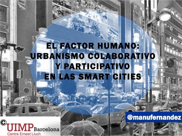 @manufernandez EL FACTOR HUMANO: URBANISMO COLABORATIVO Y PARTICIPATIVO EN LAS SMART CITIES