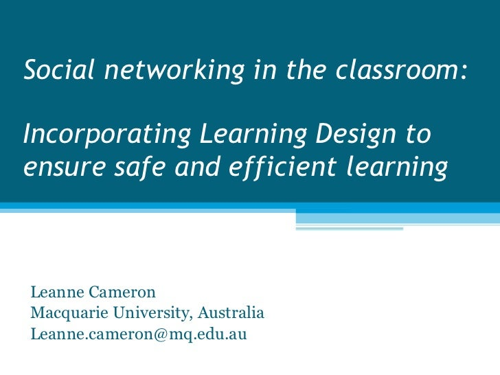 Social networking in the classroom: Incorporating Learning Design to ensure safe and efficient learning Leanne Cameron Mac...