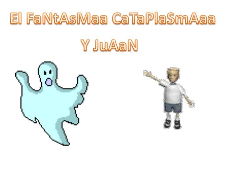 El FaNtAsMaaCaTaPlaSmAaa<br />Y JuAaN<br />