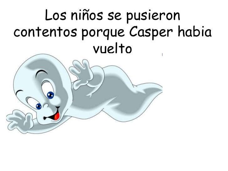 Los niños se pusieron contentos porque Casper habia vuelto<br />