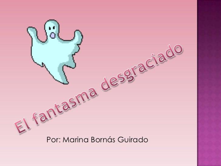 El fantasma desgraciado<br />Por: Marina BornásGuirado<br />