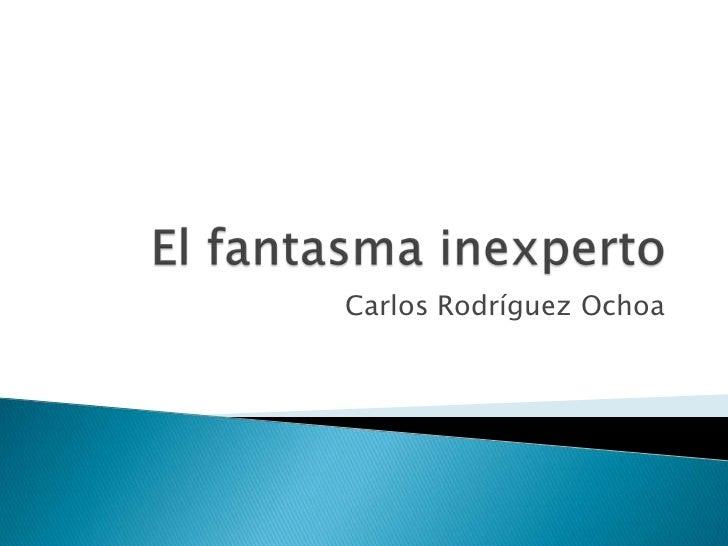 El fantasma inexperto<br />Carlos Rodríguez Ochoa<br />