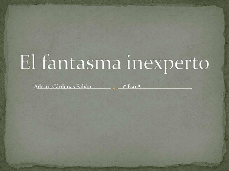 El fantasma inexperto<br />Adrián Cárdenas Sabán<br />1º Eso A<br />