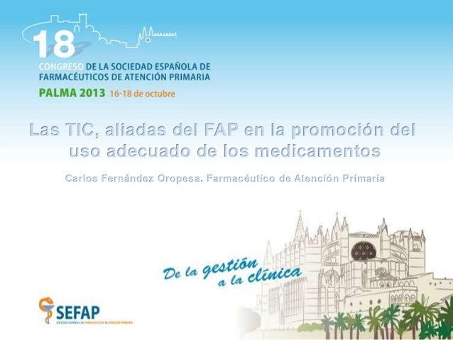Las TIC, aliadas del FAP en la promoción del uso adecuado de los medicamentos Carlos Fernández Oropesa. Farmacéutico de At...