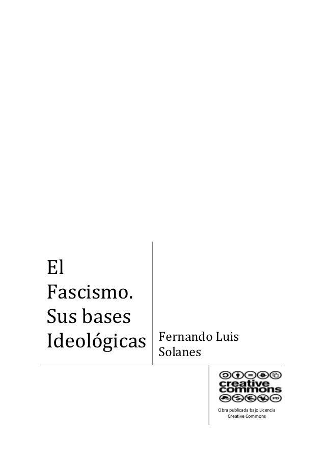 ElFascismo.Sus basesIdeológicas   Fernando Luis              Solanes                       Obra publicada bajo Licencia   ...