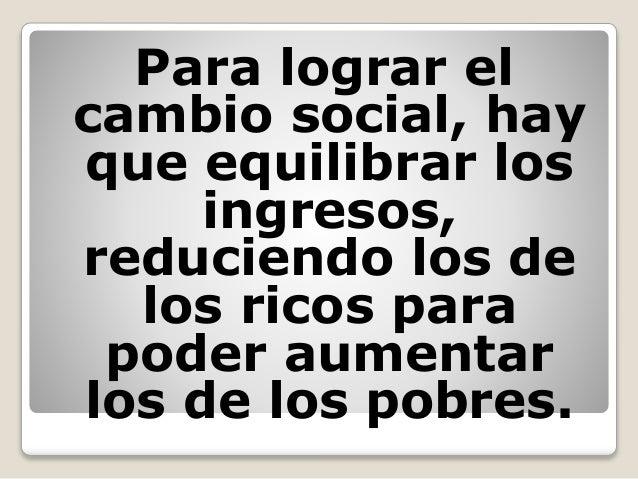 Para lograr el cambio social, hay que equilibrar los ingresos, reduciendo los de los ricos para poder aumentar los de los ...