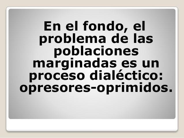 En el fondo, el problema de las poblaciones marginadas es un proceso dialéctico: opresores-oprimidos.