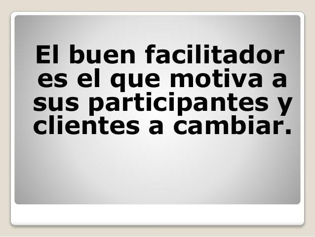 El buen facilitador es el que motiva a sus participantes y clientes a cambiar.