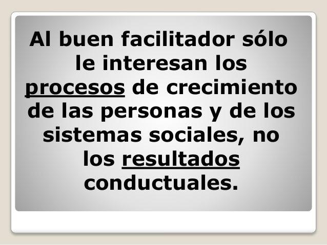 Al buen facilitador sólo le interesan los procesos de crecimiento de las personas y de los sistemas sociales, no los resul...