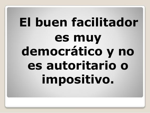 El buen facilitador es muy democrático y no es autoritario o impositivo.