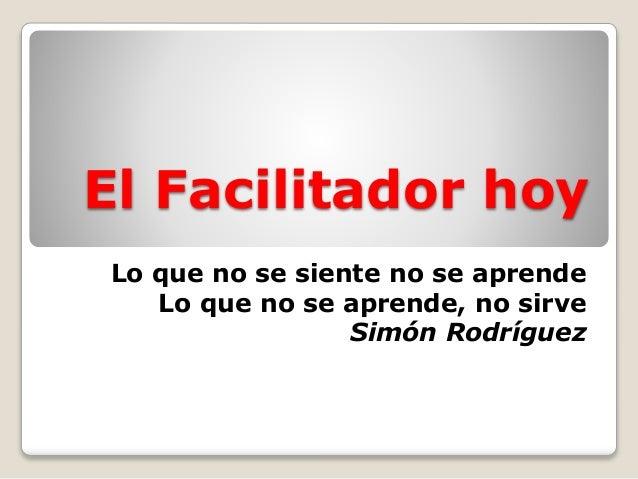 El Facilitador hoy Lo que no se siente no se aprende Lo que no se aprende, no sirve Simón Rodríguez