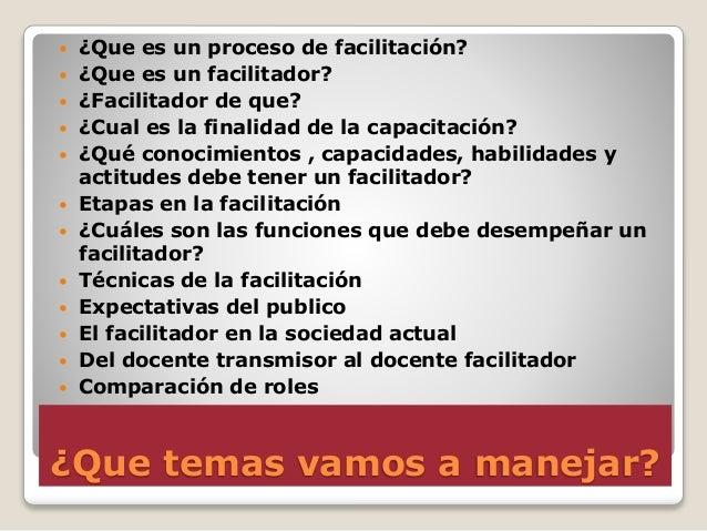 ¿Que temas vamos a manejar?  ¿Que es un proceso de facilitación?  ¿Que es un facilitador?  ¿Facilitador de que?  ¿Cual...
