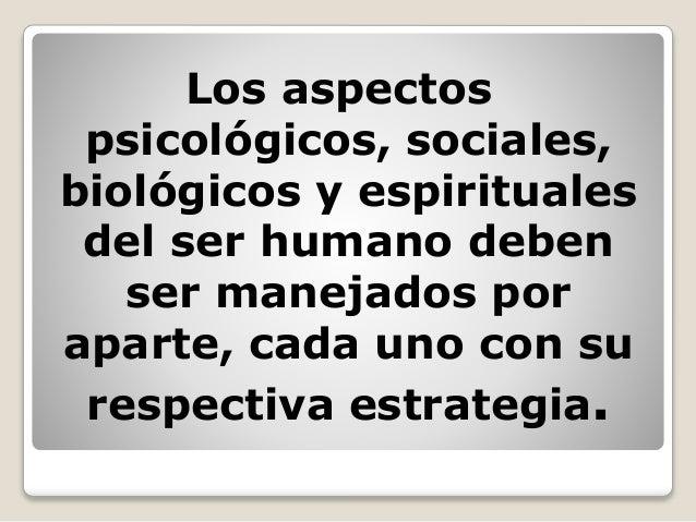 Los aspectos psicológicos, sociales, biológicos y espirituales del ser humano deben ser manejados por aparte, cada uno con...