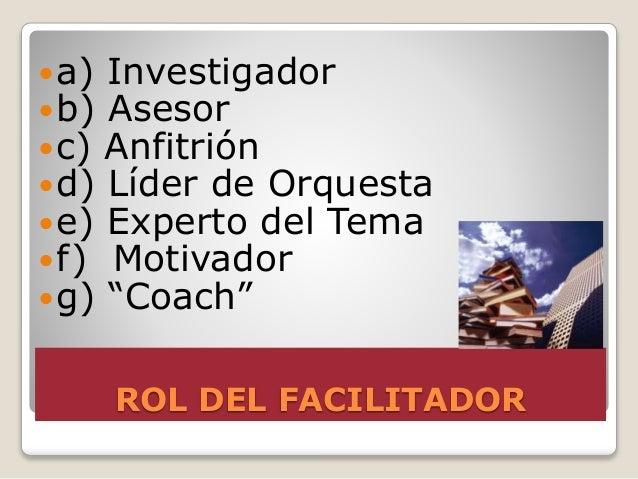 ROL DEL FACILITADOR a) Investigador b) Asesor c) Anfitrión d) Líder de Orquesta e) Experto del Tema f) Motivador g)...