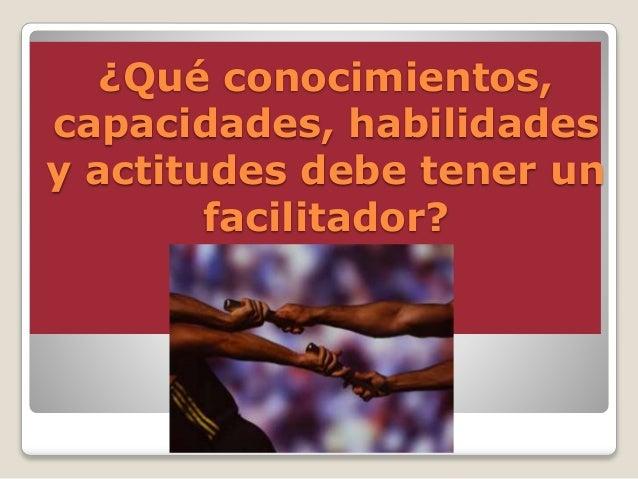 ¿Qué conocimientos, capacidades, habilidades y actitudes debe tener un facilitador?