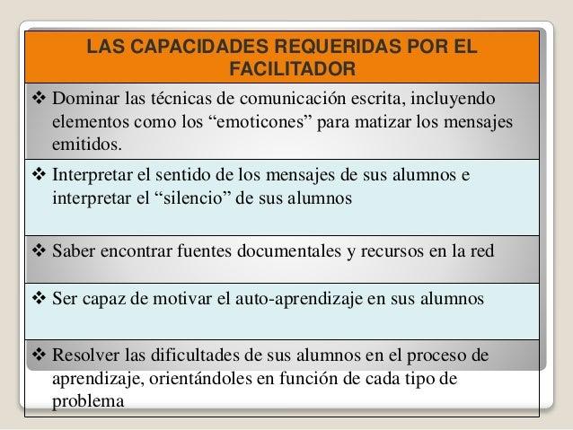 LAS CAPACIDADES REQUERIDAS POR EL FACILITADOR  Dominar las técnicas de comunicación escrita, incluyendo elementos como lo...