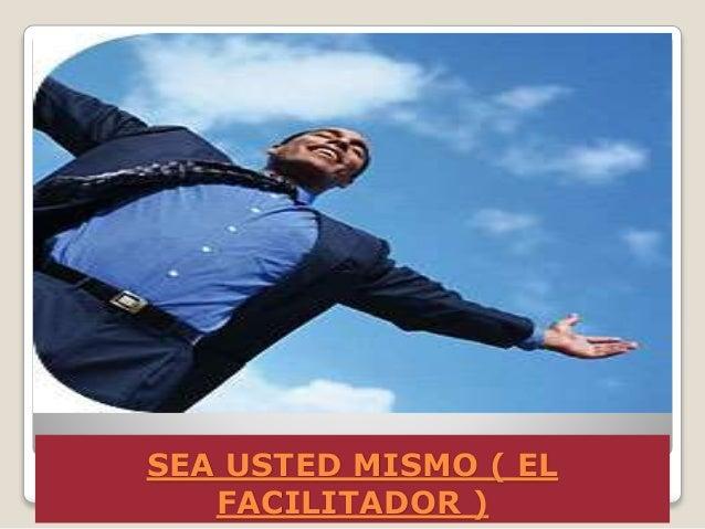SEA USTED MISMO ( EL FACILITADOR )  La más poderosa herramienta con la cual cuenta el facilitador es sí mismo. El facilit...