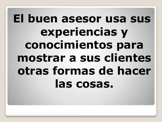 El buen asesor usa sus experiencias y conocimientos para mostrar a sus clientes otras formas de hacer las cosas.
