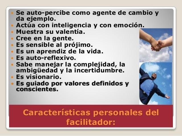 Características personales del facilitador:  Se auto-percibe como agente de cambio y da ejemplo.  Actúa con inteligencia...