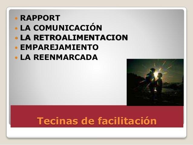 Tecinas de facilitación  RAPPORT  LA COMUNICACIÓN  LA RETROALIMENTACION  EMPAREJAMIENTO  LA REENMARCADA