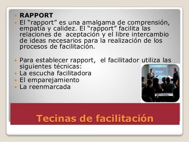 """Tecinas de facilitación  RAPPORT  El """"rapport"""" es una amalgama de comprensión, empatía y calidez. El """"rapport"""" facilita ..."""