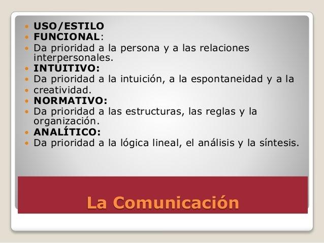 La Comunicación  USO/ESTILO  FUNCIONAL:  Da prioridad a la persona y a las relaciones interpersonales.  INTUITIVO:  D...